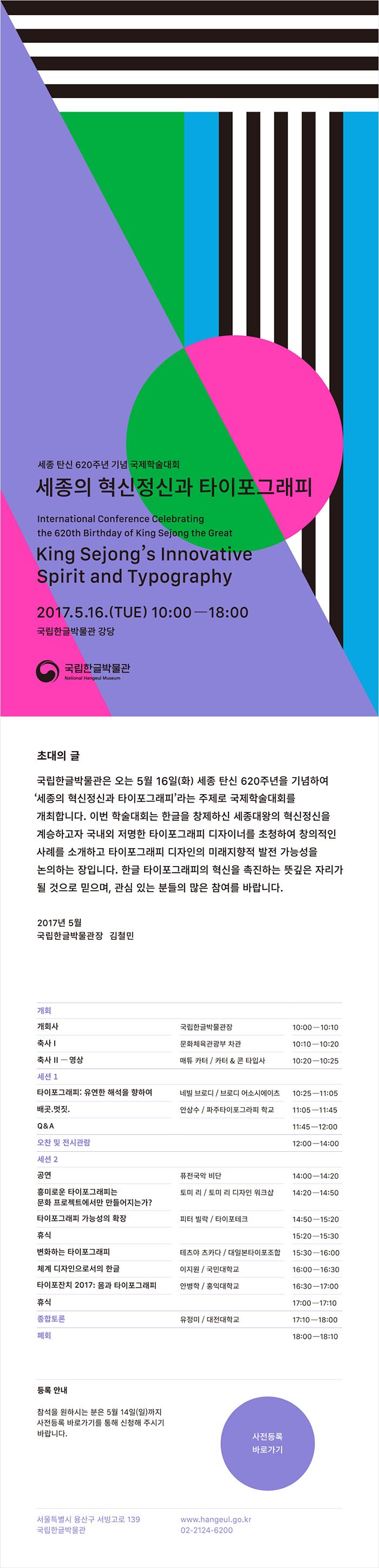 세종 탄신 620주년 기념 국제학술대회 세종의 혁신정신과 타이포그래피, International Conference Celebrating the 620th Birthday of King Seing the Great, King Sejong's Innovative Spirit and Typography, 2017.5.16.(THU) 10:00-18:00, 국립한글박물관 강당, 초대의 글, 국립한글박물관은 오는 5월 16일(화) 세종 탄신 620주년을 기념하여 세종의 혁신정신과 타이포그래피라는 주제로 국제학숙대회를 개최합니다. 이번 학술대회는 한글을 창제하신 세종대왕의 혁신정신을 계승하고자 국내외 저명한 타이포그래피 디자이너를 초청하여 창의적인 사례를 소개하고 타이포그래피 디자인의 미래지향적 발전 가능성을 논의하는 장입니다. 한글 타이포그래피의 혁신을 촉진하는 뜻깊은 자리가 될 것으로 믿으며, 관심 있는 분들의 많은 참여를 바랍니다., 2017년 5월 국립한글박물관장 김철민, 행사 순서 안내입니다. 10시~10시 10분: 개회사, 국립한글박물관장, 10시 10분~10시 20분: 축사 1, 문화체육관광부 차관, 10시 20분~10시 25분, 축사 2(영상), 매튜 카터, 카터 앤드 콘 타입사, 세션 1, 10시 25분~11시 5분, 타이포그래피: 유연한 해석을 향하여, 네빌 브로디, 브로디 어소시에이츠, 11시 5분~11시 45분, 배곳.멋진. 안상수, 11시 45분~12시, 질의 응답, 12시~오후2시, 오찬 및 전시관람, 세션 2, 오후 2시~오후 2시 20분, 공연, 퓨전국악 비단, 오후 2시 20분~2시 50분, 흥미로운 타이포그래피는 문화 프로젝트에서만 만들어지는가?, 토미 리, 토미 리 디자인 워크샵, 오후 2시 50분~3시 20분, 타이포그래피 가능성의 확장, 피터 빌락, 타이포테크, 오후 3시 20분~3시 30분, 휴식, 오후 3시 30분~4시, 변화하는 타이포그래피, 테츠야 츠카타, 대일본타이포조합, 오후 4시~4시30분, 체계 디자인으로서의 한글, 이지원, 국민대학교, 오후 4시 30분~5시, 타이포잔치 2017: 몸과 타이포그래피, 안병학, 홍익대학교, 오후 5시~5시 10분, 휴식, 오후 5시 10분~6시, 종합토론, 유정미, 대전대학교, 오후 6시~6시 10분, 폐회, 등록안내: 참석을 원하시는 분은 5월 14일 일요일가지 사전등록 바로가기를 통해 신청해 주시기 바랍니다. 사전등록 바로가기 url, https://goo.gl/forms/AGUYZSIGUIDSU6Io2, 국립한글박물관 주소: 서울시 용산구 서빙고로 139, 누리집(홈페이지) url: www.hangeul.go.kr, 대표전화: 02-2124-6200