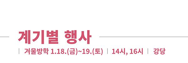 계기별 행사, 겨울방학 1.18.(금)~19.(토) 14시, 16시, 강당