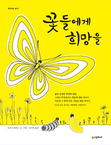 도서 《꽃들에게 희망을》의 표지. 노란색 바탕에 커다란 나비가 그려져 있다. 나비의 날개는 노란색과 흰색 무늬가 섞여 있다. 나비 위에 책 제목 '꽃들에게 희망을'이 검은 글씨로 적혀있다. 아래에는 꽃과 풀들이 그려져 있으며, 검은색 줄무늬의 애벌레와 노란색의 애벌레가 그 사이에서 위를 올려다보고 있다. 애벌레 위에는 '삶과 지정한 혁명에 대한, 그러나 무엇보다도 희망에 대한 이야기, 어른과 그 밖의 모든 이들을 위한 이야기 (글을 읽을 줄 아는 애벌레를 포함하여)'라고 적혀있다.